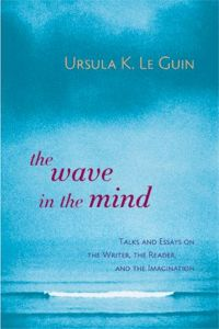 The Wave in the Mind: Talks and Essays on the Writer, the Reader, and the Imagin