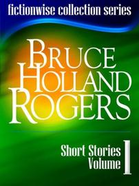 Bruce Holland Rogers: Short Stories, Volume 1