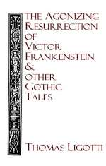 The Agonizing Resurrection of Victor Frankenstein & Other Gothic Tales