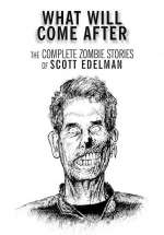 What Will Come After: The Complete Zombie Stories of Scott Edelman