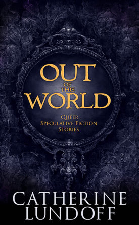 Out of This World: Queer Speculative Fiction Stories - Catherine Lundoff