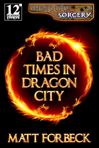Bad Times in Dragon City (Shotguns & Sorcery #2) - Matt Forbeck