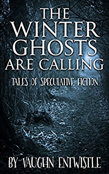 The Winter Ghosts Are Calling: Tales of Speculative Fiction - Vaughn Entwistle
